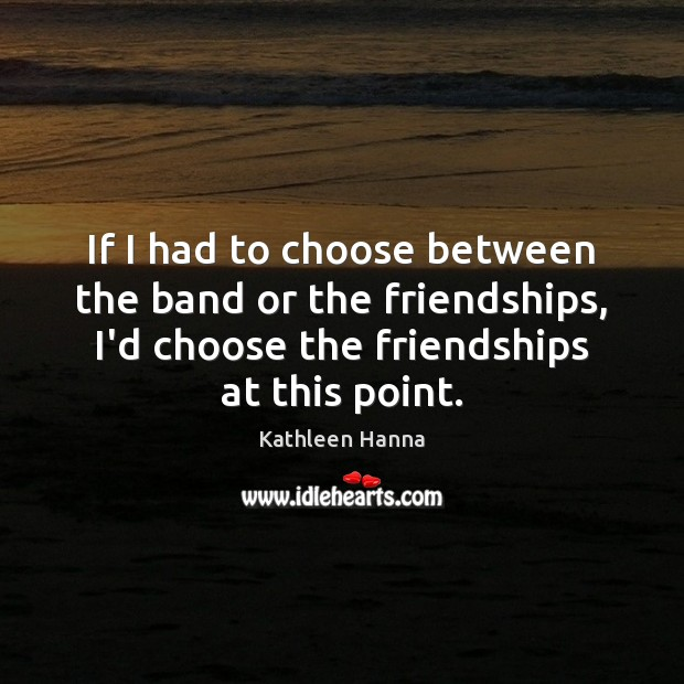 If I had to choose between the band or the friendships, I'd Kathleen Hanna Picture Quote
