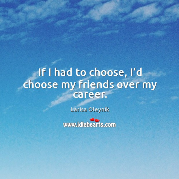 If I had to choose, I'd choose my friends over my career. Image