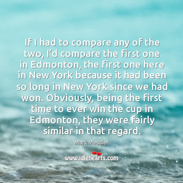 If I had to compare any of the two, I'd compare the first one in edmonton, the first one here Mark Messier Picture Quote