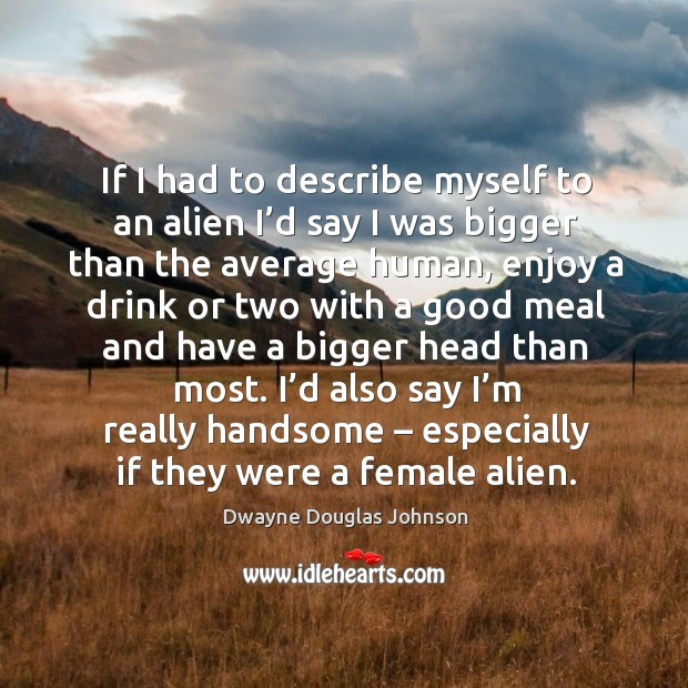 If I had to describe myself to an alien I'd say I was bigger than the average human Dwayne Douglas Johnson Picture Quote