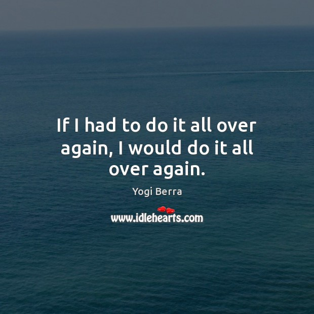 If I had to do it all over again, I would do it all over again. Image