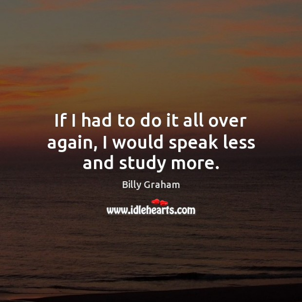 If I had to do it all over again, I would speak less and study more. Image
