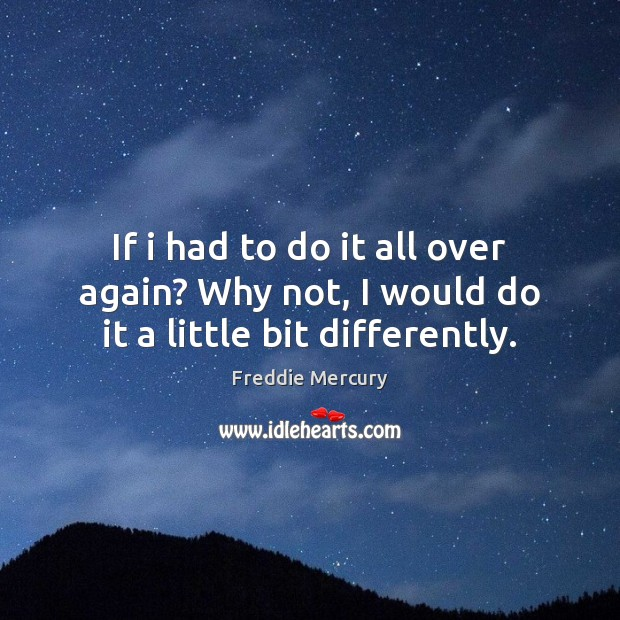 If i had to do it all over again? Why not, I would do it a little bit differently. Freddie Mercury Picture Quote