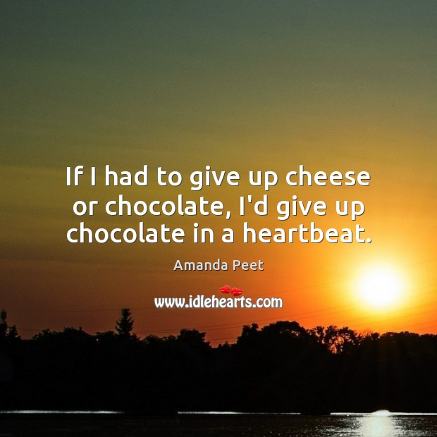 Image, If I had to give up cheese or chocolate, I'd give up chocolate in a heartbeat.