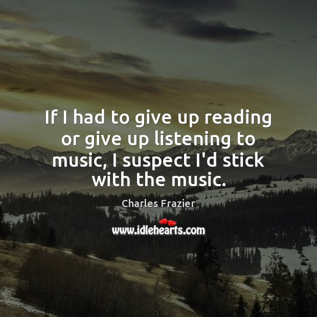 If I had to give up reading or give up listening to Charles Frazier Picture Quote