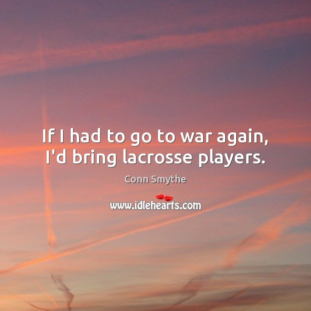 If I had to go to war again, I'd bring lacrosse players. Image