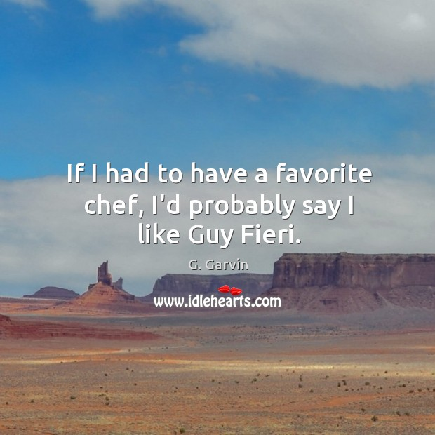 If I had to have a favorite chef, I'd probably say I like Guy Fieri. Image