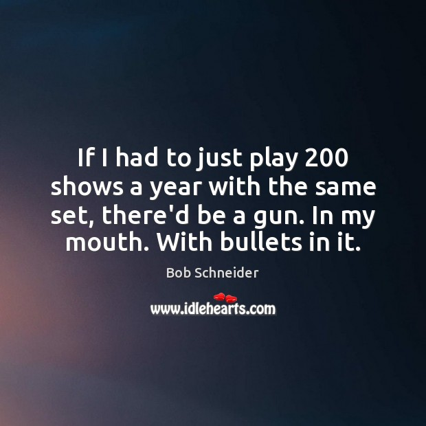 If I had to just play 200 shows a year with the same Bob Schneider Picture Quote