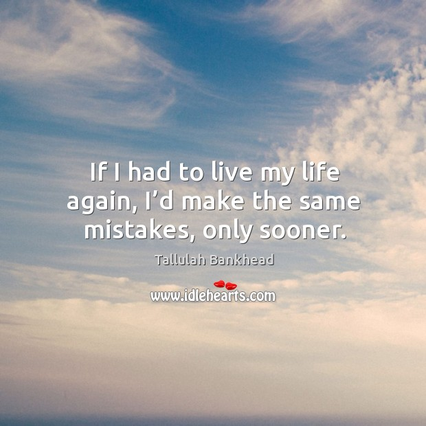 If I had to live my life again, I'd make the same mistakes, only sooner. Image