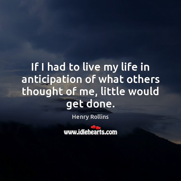 If I had to live my life in anticipation of what others Henry Rollins Picture Quote
