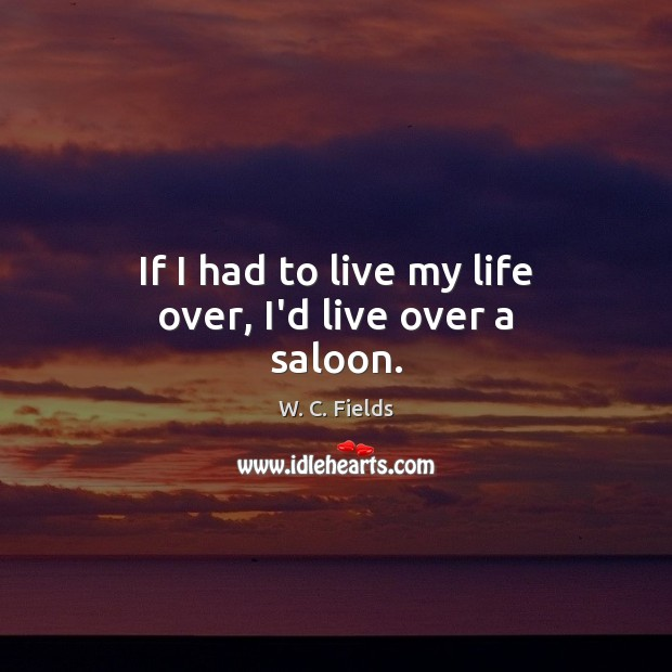 If I had to live my life over, I'd live over a saloon. W. C. Fields Picture Quote