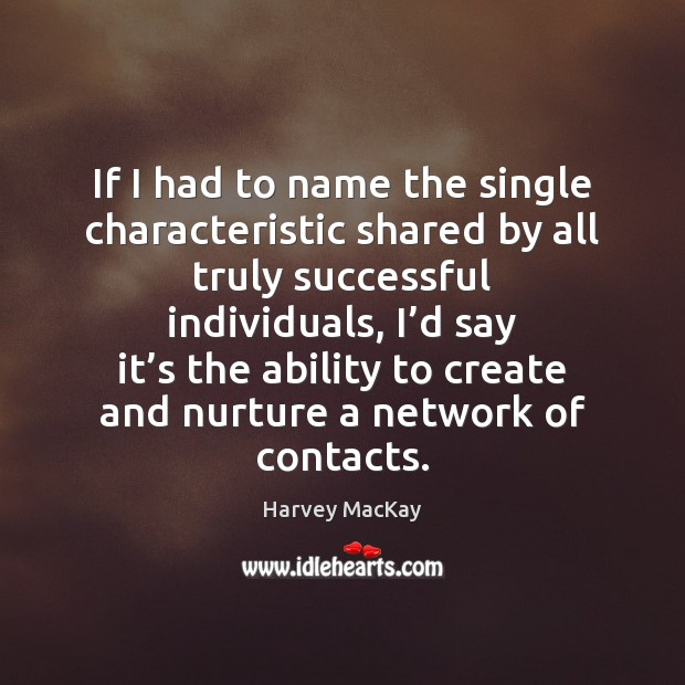 If I had to name the single characteristic shared by all truly Harvey MacKay Picture Quote