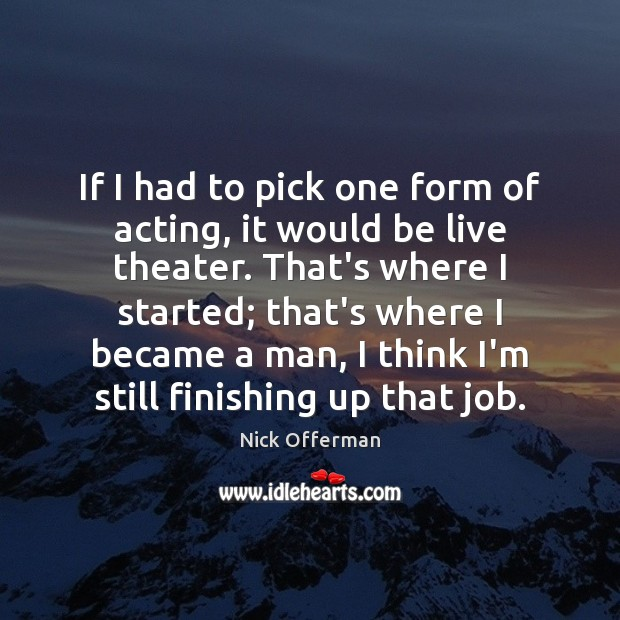 If I had to pick one form of acting, it would be Nick Offerman Picture Quote