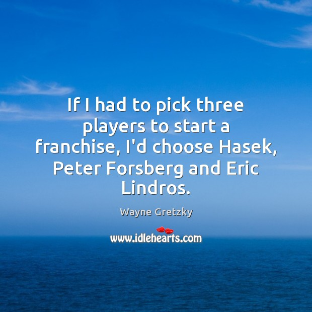 If I had to pick three players to start a franchise, I'd Wayne Gretzky Picture Quote