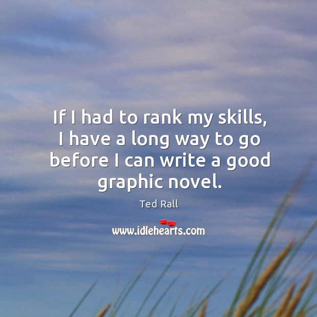 If I had to rank my skills, I have a long way to go before I can write a good graphic novel. Ted Rall Picture Quote