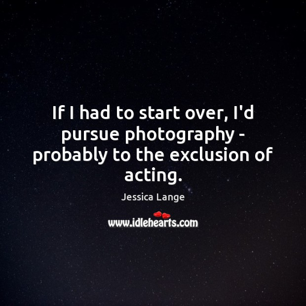 If I had to start over, I'd pursue photography – probably to the exclusion of acting. Jessica Lange Picture Quote