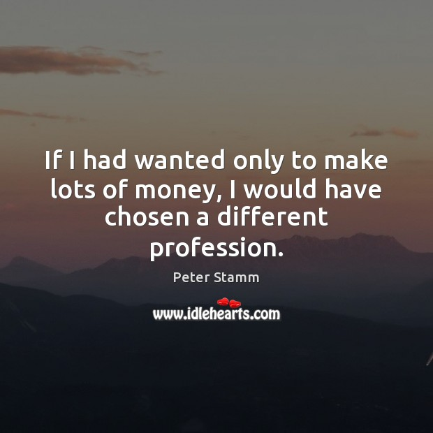 If I had wanted only to make lots of money, I would have chosen a different profession. Image