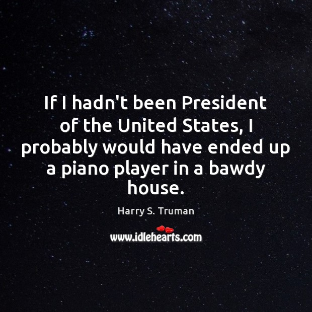 If I hadn't been President of the United States, I probably would Harry S. Truman Picture Quote