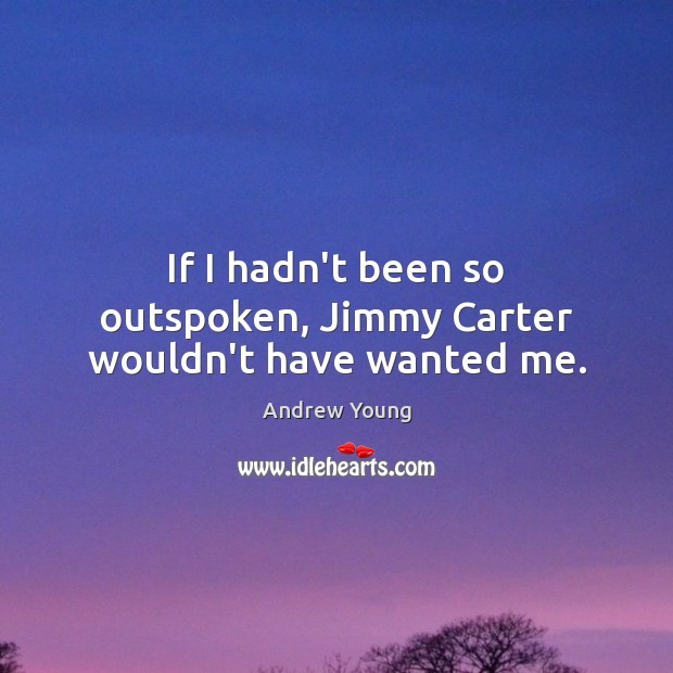 If I hadn't been so outspoken, Jimmy Carter wouldn't have wanted me. Image