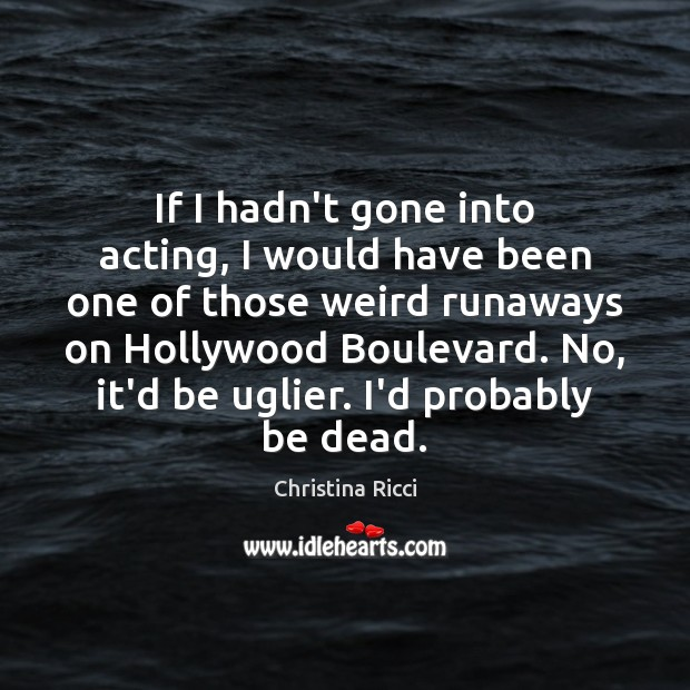 If I hadn't gone into acting, I would have been one of Christina Ricci Picture Quote