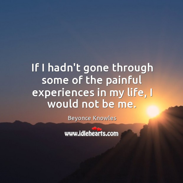 Image, If I hadn't gone through some of the painful experiences in my life, I would not be me.