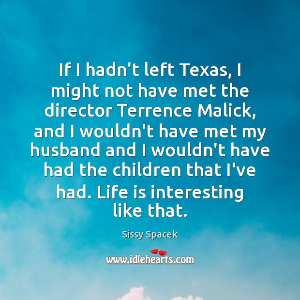 If I hadn't left Texas, I might not have met the director Sissy Spacek Picture Quote