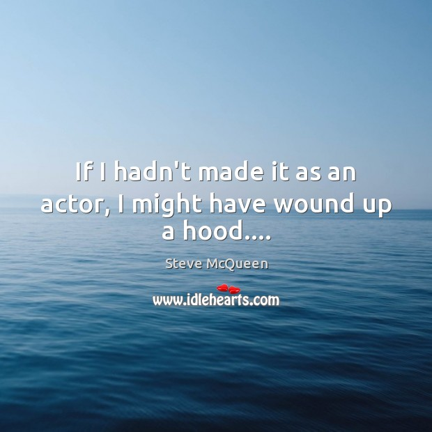 If I hadn't made it as an actor, I might have wound up a hood…. Image