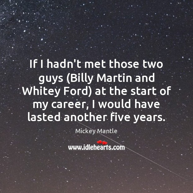 If I hadn't met those two guys (Billy Martin and Whitey Ford) Mickey Mantle Picture Quote