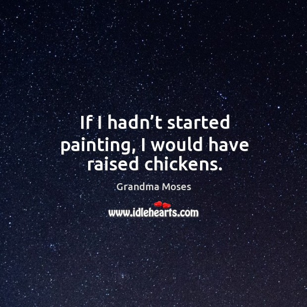 If I hadn't started painting, I would have raised chickens. Grandma Moses Picture Quote