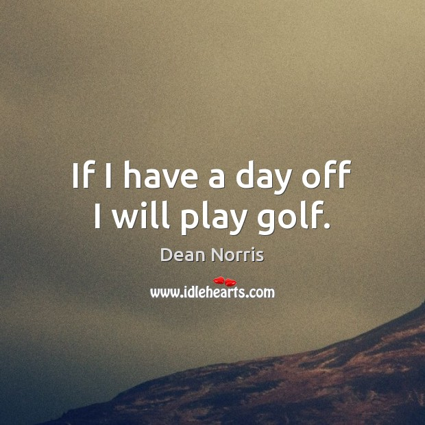 Dean Norris Picture Quote image saying: If I have a day off I will play golf.