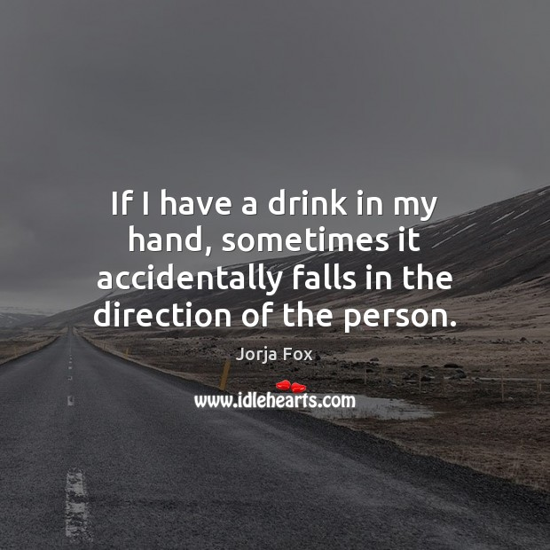 Image, If I have a drink in my hand, sometimes it accidentally falls