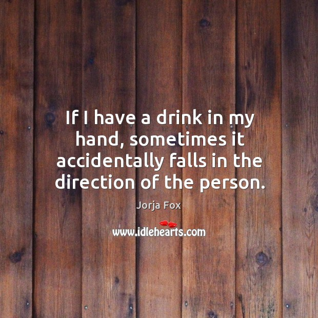 Image, If I have a drink in my hand, sometimes it accidentally falls in the direction of the person.