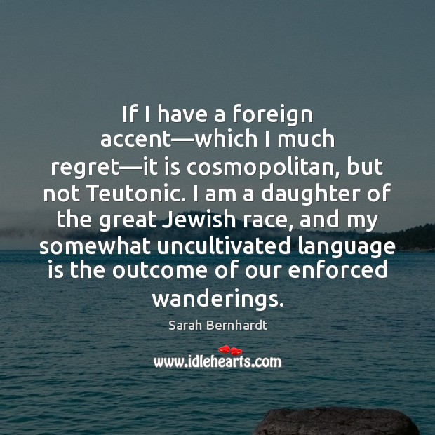 If I have a foreign accent—which I much regret—it is Sarah Bernhardt Picture Quote