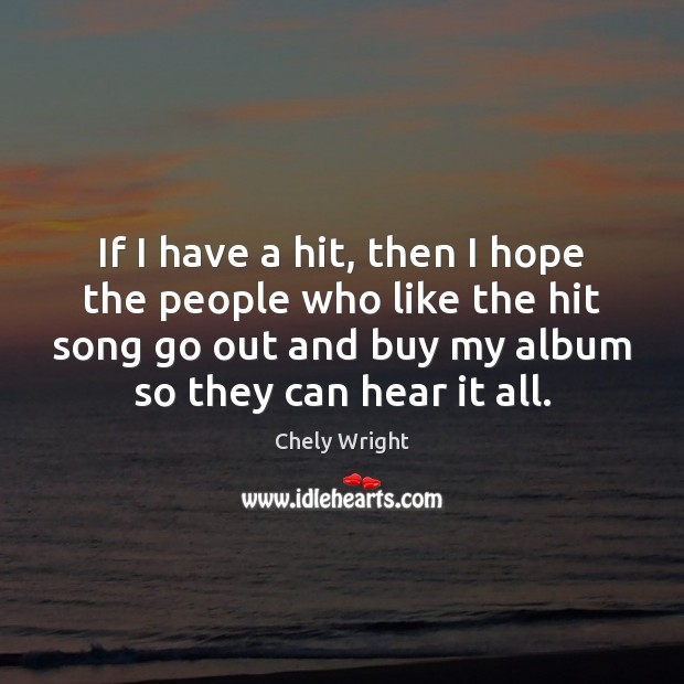 If I have a hit, then I hope the people who like Chely Wright Picture Quote