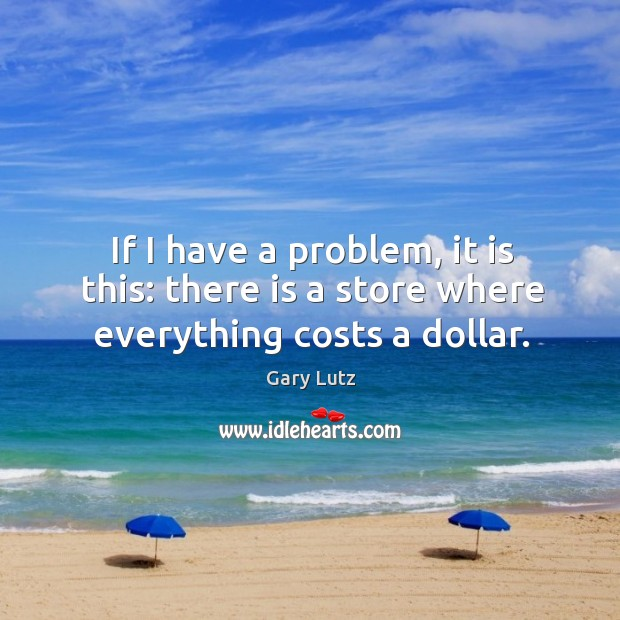 If I have a problem, it is this: there is a store where everything costs a dollar. Image