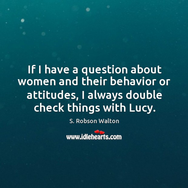 If I have a question about women and their behavior or attitudes, I always double check things with lucy. Image