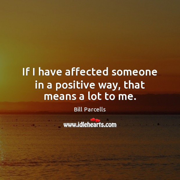 If I have affected someone in a positive way, that means a lot to me. Image