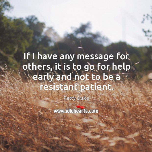 If I have any message for others, it is to go for help early and not to be a resistant patient. Image