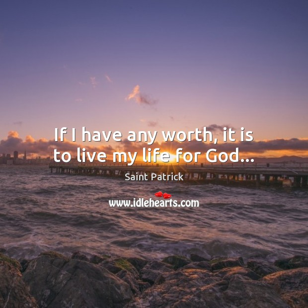 If I have any worth, it is to live my life for God… Saint Patrick Picture Quote