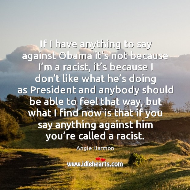 If I have anything to say against obama it's not because I'm a racist Angie Harmon Picture Quote