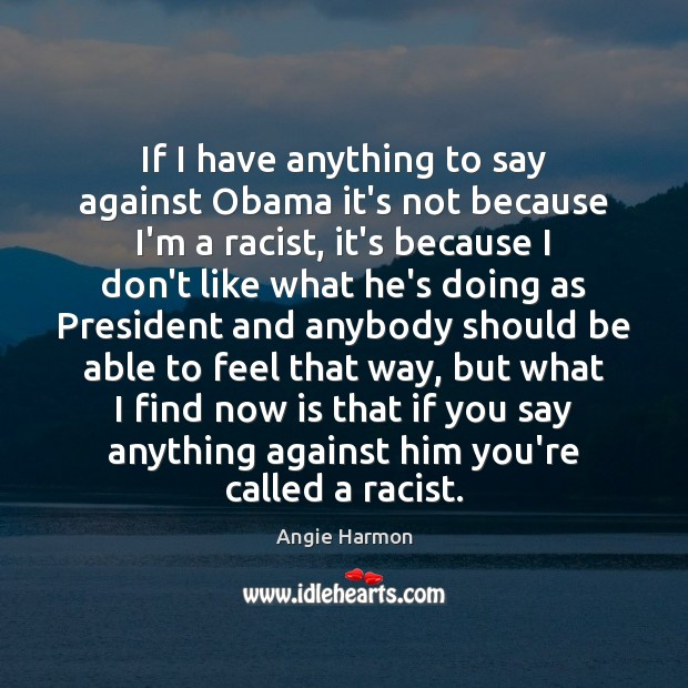If I have anything to say against Obama it's not because I'm Angie Harmon Picture Quote