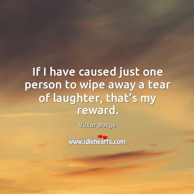 If I have caused just one person to wipe away a tear of laughter, that's my reward. Image