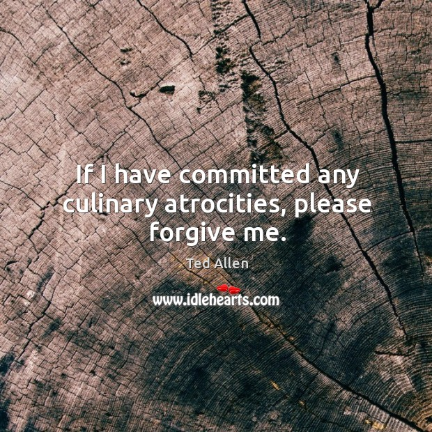 If I have committed any culinary atrocities, please forgive me. Ted Allen Picture Quote