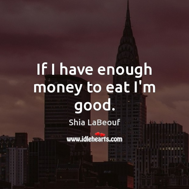 If I have enough money to eat I'm good. Image
