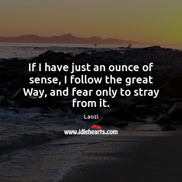 Image, If I have just an ounce of sense, I follow the great Way, and fear only to stray from it.