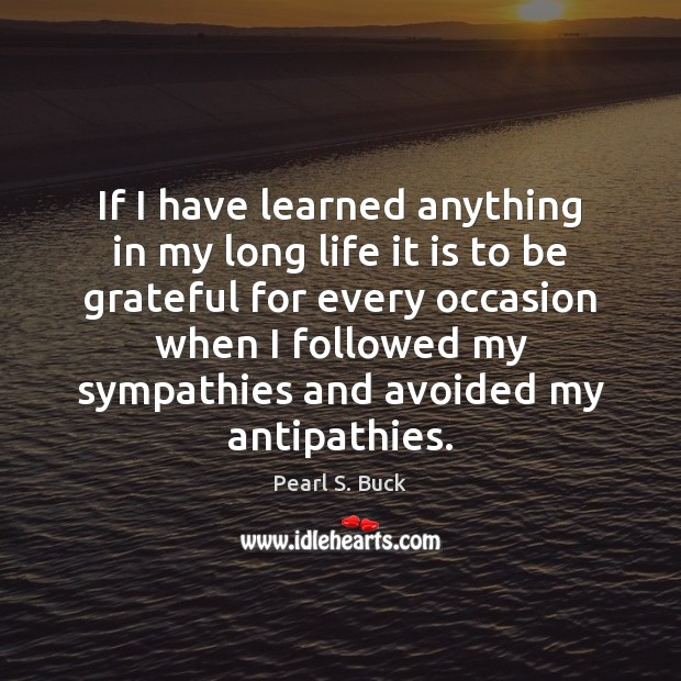 If I have learned anything in my long life it is to Pearl S. Buck Picture Quote