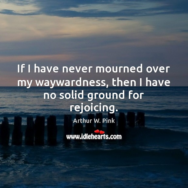 Image, If I have never mourned over my waywardness, then I have no solid ground for rejoicing.