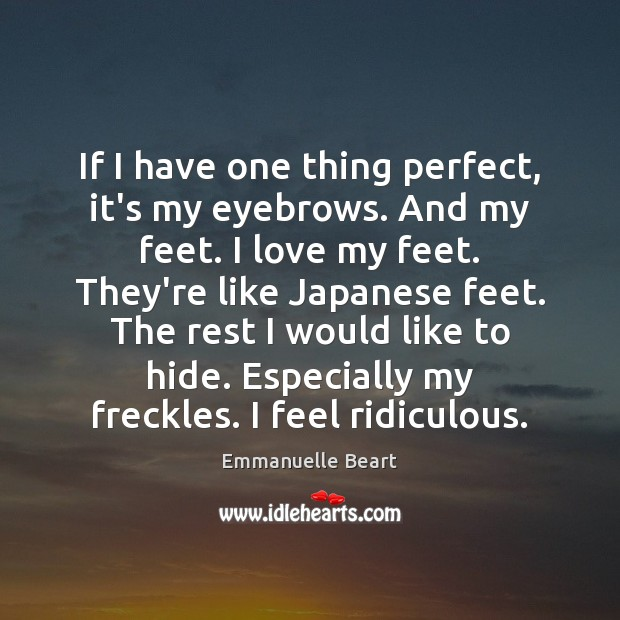 If I have one thing perfect, it's my eyebrows. And my feet. Emmanuelle Beart Picture Quote