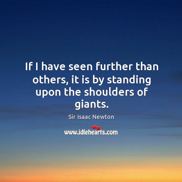 If I have seen further than others, it is by standing upon the shoulders of giants. Image