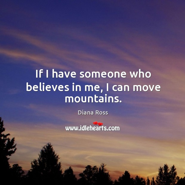 If I have someone who believes in me, I can move mountains. Diana Ross Picture Quote